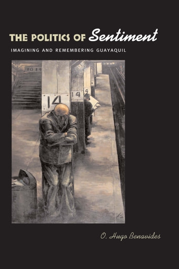 The Politics of Sentiment - Imagining and Remembering Guayaquil ebook by O. Hugo Benavides