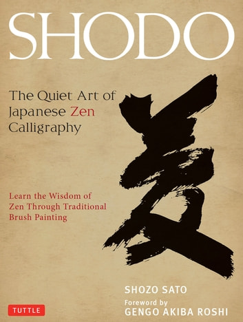 Shodo - The Quiet Art of Japanese Zen Calligraphy, Learn the Wisdom of Zen Through Traditional Brush Painting ebook by Shozo Sato
