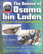 The Demise of Osama bin Laden (Usama Bin Ladin, UBL): U.S. Assault in Abbottabad, Pakistan to Kill the al Qaeda Leader, Intelligence, Implications for the Future, Legal and Military Considerations ebook by Progressive Management