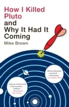 How I Killed Pluto and Why It Had It Coming ebook by Mike Brown