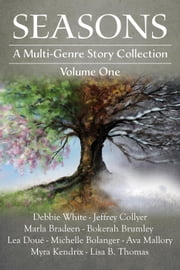 Seasons: A Multi-Genre Story Collection (Volume I) ebook by Debbie White,Jeffrey Collyer,Marla Bradeen,Bokerah Brumley,Lea Doué,Michelle Bolanger,Ava Mallory,Myra Kendrix,Lisa B. Thomas
