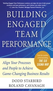 Building Engaged Team Performance: Align Your Processes and People to Achieve Game-Changing Business Results ebook by Dodd Starbird, Roland Cavanagh