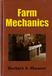 Farm Mechanics - Machinery and Its Use to Save Hand Labor on the Farm. ebook by Midwest Journal Press,Herbert A. Shearer,Dr. Robert C. Worstell