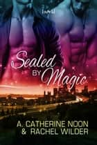 Sealed by Magic ebook by A. Catherine Noon, Rachel Wilder