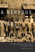 A Nervous State - Violence, Remedies, and Reverie in Colonial Congo ebook by Nancy Rose Hunt