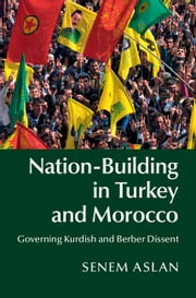 Nation-Building in Turkey and Morocco - Governing Kurdish and Berber Dissent ebook by Senem Aslan