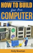 How To Build Your Own Computer ebook by Andy Bowman
