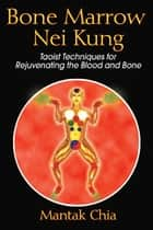 Bone Marrow Nei Kung ebook by Mantak Chia