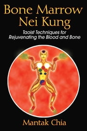 Bone Marrow Nei Kung - Taoist Techniques for Rejuvenating the Blood and Bone ebook by Mantak Chia