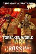Forsaken World: Dark Crossing - Forsaken World, #4 ebook by Thomas A Watson
