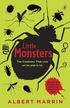 Little Monsters: The Creatures that Live on Us and in Us - The Creatures that Live on Us and in Us ebook by Albert Marrin