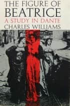 The Figure of Beatrice: A Study in Dante ebook by Charles Williams
