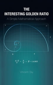 The Interesting Golden Ratio - A Simple Mathematical Approach ebook by Vincent Siu