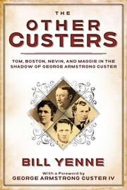 The Other Custers - Tom, Boston, Nevin, and Maggie in the Shadow of George Armstrong Custer ebook by Bill Yenne, George Armstrong Custer IV