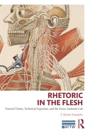 Rhetoric in the Flesh - Trained Vision, Technical Expertise, and the Gross Anatomy Lab ebook by T. Kenny Fountain