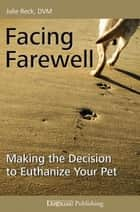 FACING FAREWELL - MAKING THE DECISION TO EUTHANIZE YOUR PET ebook by Julie Reck, DVM
