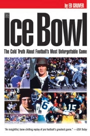 Ice Bowl - The Cold Truth About Football's Most Unforgettable Game ebook by Ed Gruver