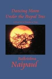 Dancing Moon Under the Peepal Tree - A Novel Set in Trinidad at Fifty ebook by Balkrishna Naipaul