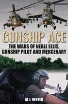 Gunship Ace - The Wars of Neall Ellis, Gunship Pilot and Mercenary ebook by Al J. Venter