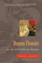 Dragon Thunder - My Life with Chogyam Trungpa ebook by Carolyn Rose Gimian,Diana J. Mukpo