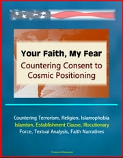 Your Faith, My Fear: Countering Consent to Cosmic Positioning - Countering Terrorism, Religion, Islamophobia, Islamism, Establishment Clause, Illocutionary Force, Textual Analysis, Faith Narratives ebook by Progressive Management