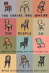 The Chairs Are Where the People Go - How to Live, Work, and Play in the City ebook by Misha Glouberman,Sheila Heti