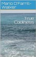 True Coolness - God's Way Of Cool ebook by Mario O'Farrill-Walker