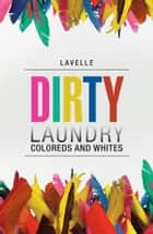 Dirty Laundry - Coloreds and Whites ebook by Lavelle