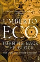 Turning Back The Clock - Hot Wars and Media Populism ebook by Umberto Eco, Alastair McEwen