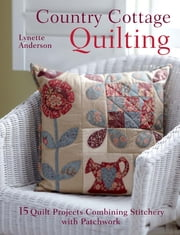 Country Cottage Quilting - 15 quilt projects combining stitchery and patchwork ebook by Lynette Anderson