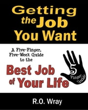 Getting The Job You Want - A Five-Finger, Five-Week Guide to the Best Job of Your Life ebook by R.O. Wray