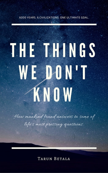 The Things We Don't Know - How mankind found answers to some of life's most pressing questions ebook by Tarun Betala