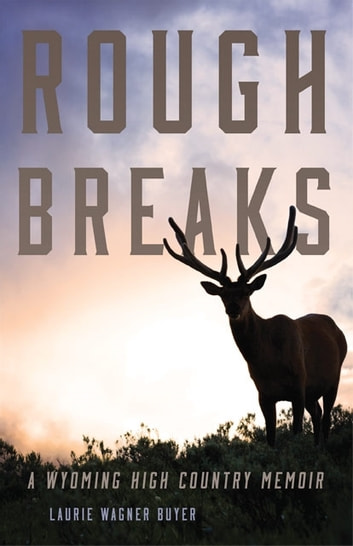 Rough Breaks - A Wyoming High Country Memoir ebook by Laurie Wagner Buyer
