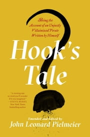 Hook's Tale - Being the Account of an Unjustly Villainized Pirate Written by Himself ebook by John Leonard Pielmeier