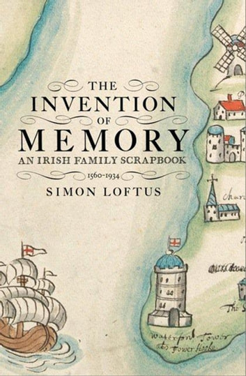 The Invention of Memory - An Irish family scrapbook 1560-1934 ebook by Simon Loftus