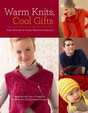Warm Knits, Cool Gifts - Celebrate the Love of Knitting and Family with more than 35 Charming Designs ebook by Sally Melville,Caddy Melville Ledbetter