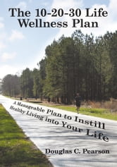 The 10-20-30 Life Wellness Plan - A Manageable Plan to Instill Healthy Living into Your Life ebook by Douglas C. Pearson