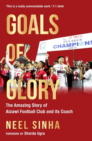 Goals of Glory - The Amazing Story of Aizawl Football Club and its Coach ebook by Neel Sinha