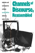 Channels of Discourse, Reassembled - Television and Contemporary Criticism ebook by Robert C. Allen
