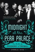 Midnight at the Pera Palace: The Birth of Modern Istanbul ebook by Charles King