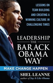 Leadership the Barack Obama Way: Lessons on Teambuilding and Creating a Winning Culture in Challenging Times ebook by Shelly Leanne,Shel Leanne