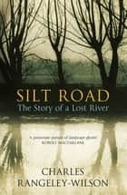 Silt Road - The Story of a Lost River ebook by Charles Rangeley-Wilson