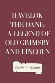 Havelok the Dane: A Legend of Old Grimsby and Lincoln ebook by Charles W. Whistler