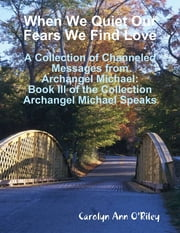 When We Quiet Our Fears We Find Love: A Collection of Channeled Messages from Archangel Michael: Book III of the Collection Archangel Michael Speaks ebook by Carolyn Ann O'Riley