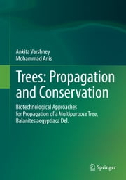 Trees: Propagation and Conservation - Biotechnological Approaches for Propagation of a Multipurpose Tree, Balanites aegyptiaca Del. ebook by Ankita Varshney, Mohammad Anis