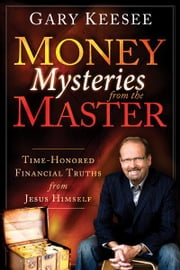 Money Mysteries from the Master: Time-Honored Financial Truths from Jesus Himself ebook by Gary Keesee