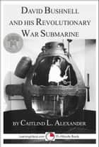David Bushnell and His Revolutionary War Submarine ebook by Caitlind L. Alexander