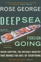 Deep Sea and Foreign Going - Inside Shipping, the Invisible Industry that Brings You 90% of Everything ebook by Rose George, MA
