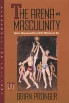 The Arena of Masculinity - Sports, Homosexuality, and the Meaning of Sex ebook by Brian Pronger