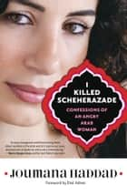 I Killed Scheherazade: Confessions of an Angry Arab Woman - Confessions of an Angry Arab Woman ebook by Joumana Haddad